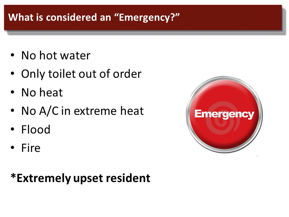 What is considered an Emergency No hot water Only toilet out of order No heat No A/C in extreme heat Flood Fire *Extremely upset resident