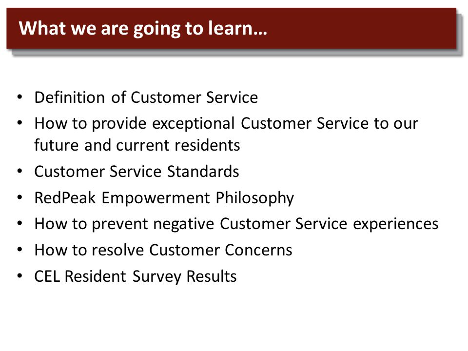 What we are going to learn… Definition of Customer Service How to provide exceptional Customer Service to our future and current residents Customer Service Standards RedPeak Empowerment Philosophy How to prevent negative Customer Service experiences How to resolve Customer Concerns CEL Resident Survey Results