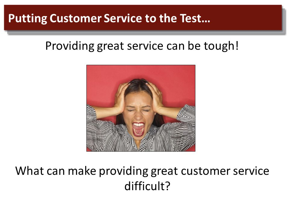Putting Customer Service to the Test… Providing great service can be tough.