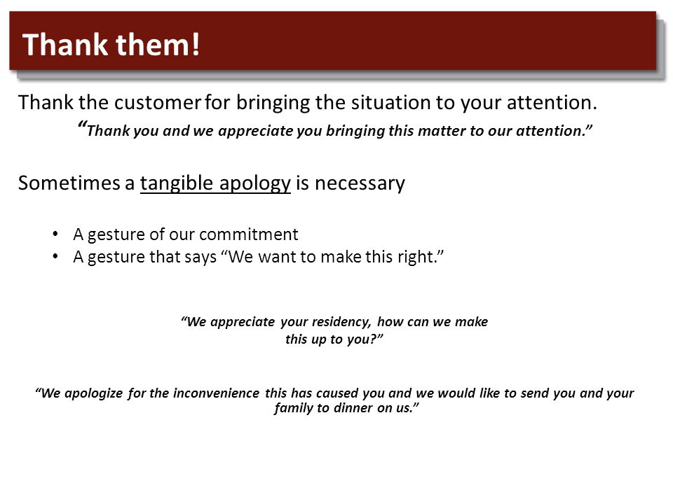 Thank them. Thank the customer for bringing the situation to your attention.