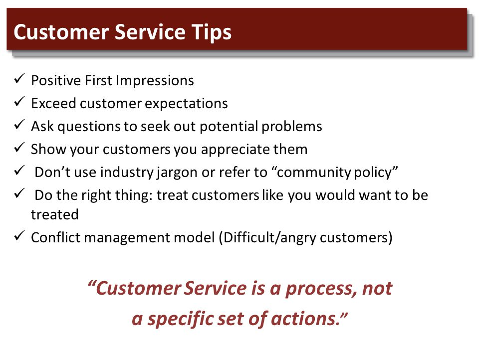 Customer Service Tips Positive First Impressions Exceed customer expectations Ask questions to seek out potential problems Show your customers you appreciate them Don't use industry jargon or refer to community policy Do the right thing: treat customers like you would want to be treated Conflict management model (Difficult/angry customers) Customer Service is a process, not a specific set of actions.