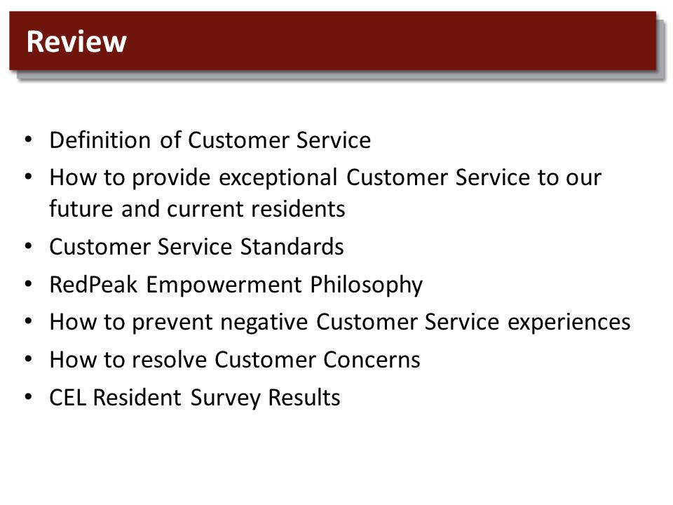 Review Definition of Customer Service How to provide exceptional Customer Service to our future and current residents Customer Service Standards RedPeak Empowerment Philosophy How to prevent negative Customer Service experiences How to resolve Customer Concerns CEL Resident Survey Results