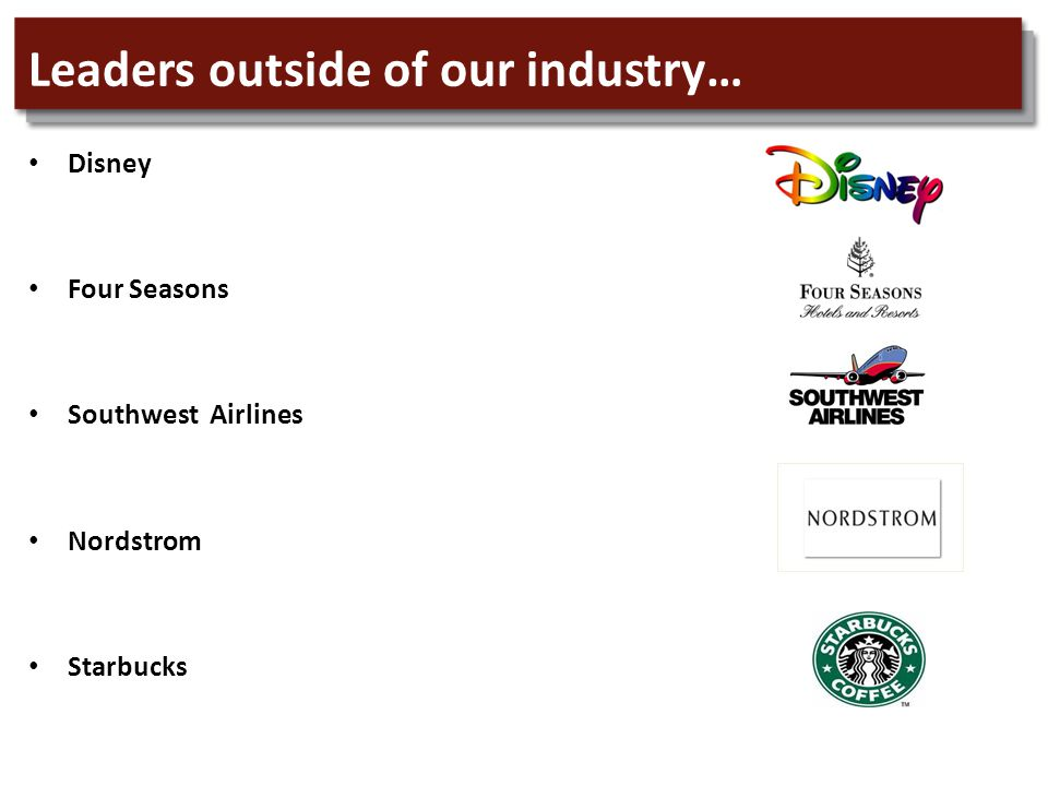 Leaders outside of our industry… Disney Four Seasons Southwest Airlines Nordstrom Starbucks