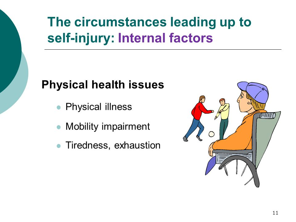 11 The circumstances leading up to self-injury: Internal factors Physical health issues Physical illness Mobility impairment Tiredness, exhaustion