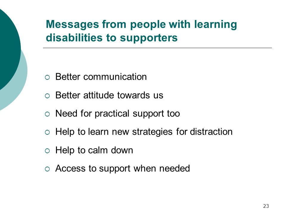 23 Messages from people with learning disabilities to supporters  Better communication  Better attitude towards us  Need for practical support too  Help to learn new strategies for distraction  Help to calm down  Access to support when needed