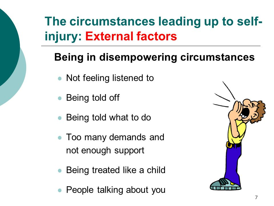 7 The circumstances leading up to self- injury: External factors Being in disempowering circumstances Not feeling listened to Being told off Being told what to do Too many demands and not enough support Being treated like a child People talking about you