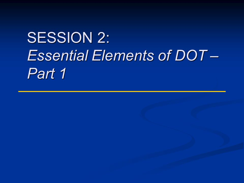 SESSION 2: Essential Elements of DOT – Part 1