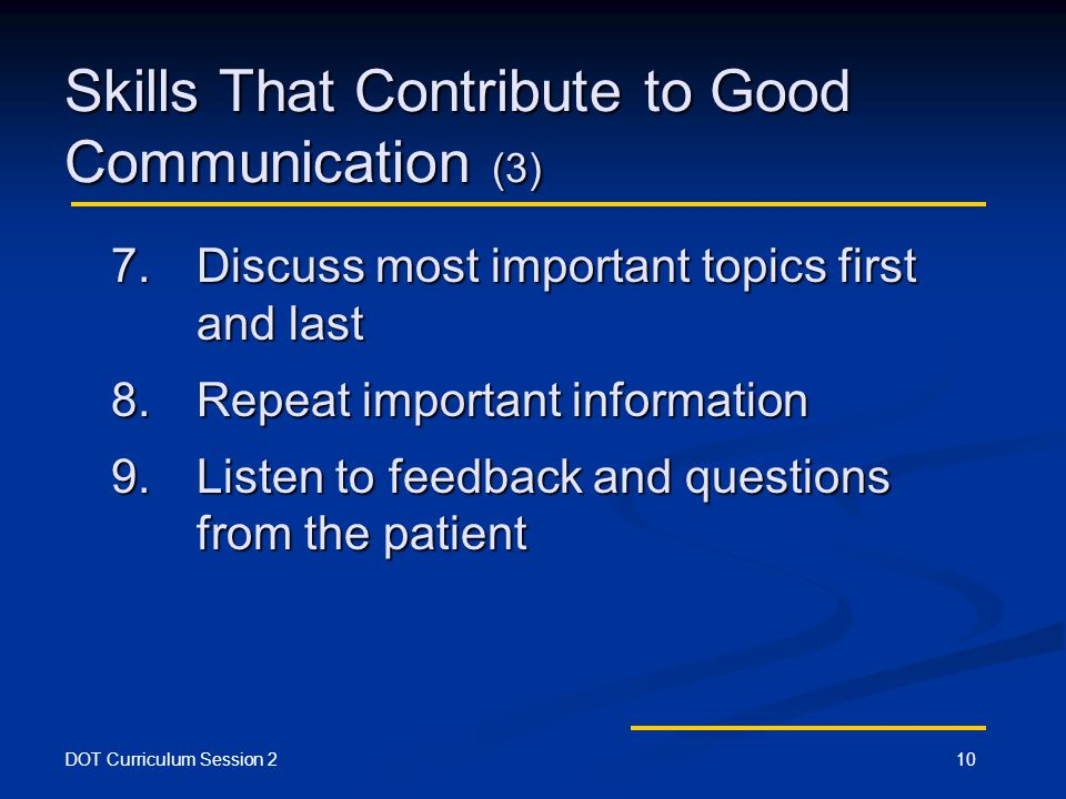 DOT Curriculum Session 210 Skills That Contribute to Good Communication (3) 7.Discuss most important topics first and last 8.Repeat important information 9.Listen to feedback and questions from the patient