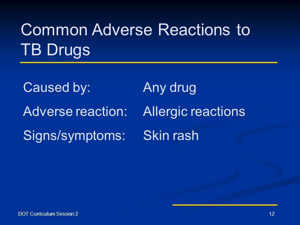 DOT Curriculum Session 212 Common Adverse Reactions to TB Drugs Caused by: Any drug Adverse reaction:Allergic reactions Signs/symptoms:Skin rash