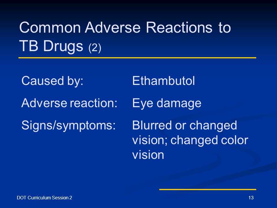 DOT Curriculum Session 213 Common Adverse Reactions to TB Drugs (2) Caused by: Ethambutol Adverse reaction:Eye damage Signs/symptoms:Blurred or changed vision; changed color vision