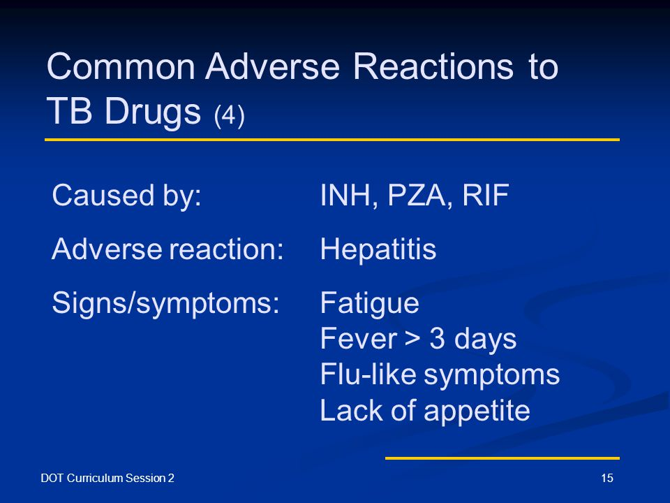 DOT Curriculum Session 215 Common Adverse Reactions to TB Drugs (4) Caused by: INH, PZA, RIF Adverse reaction:Hepatitis Signs/symptoms:Fatigue Fever > 3 days Flu-like symptoms Lack of appetite