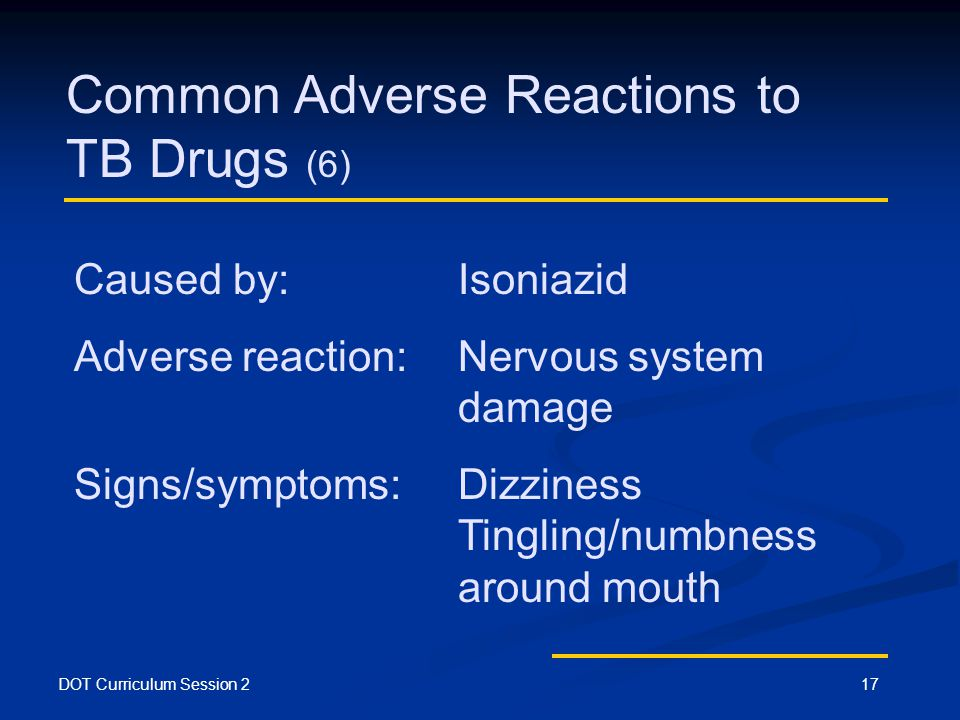 DOT Curriculum Session 217 Common Adverse Reactions to TB Drugs (6) Caused by: Isoniazid Adverse reaction:Nervous system damage Signs/symptoms:Dizziness Tingling/numbness around mouth