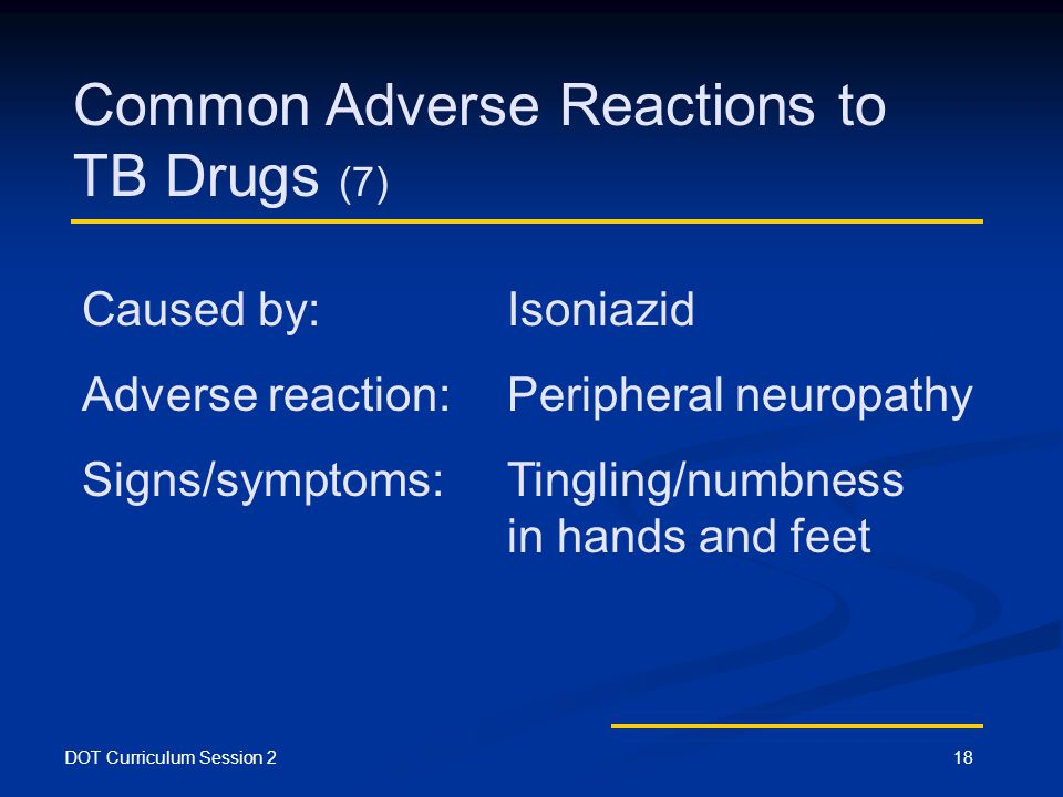 DOT Curriculum Session 218 Common Adverse Reactions to TB Drugs (7) Caused by: Isoniazid Adverse reaction:Peripheral neuropathy Signs/symptoms:Tingling/numbness in hands and feet