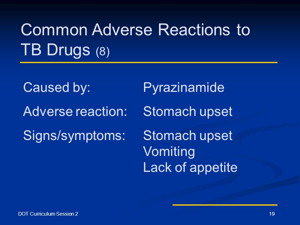 DOT Curriculum Session 219 Common Adverse Reactions to TB Drugs (8) Caused by: Pyrazinamide Adverse reaction:Stomach upset Signs/symptoms:Stomach upset Vomiting Lack of appetite
