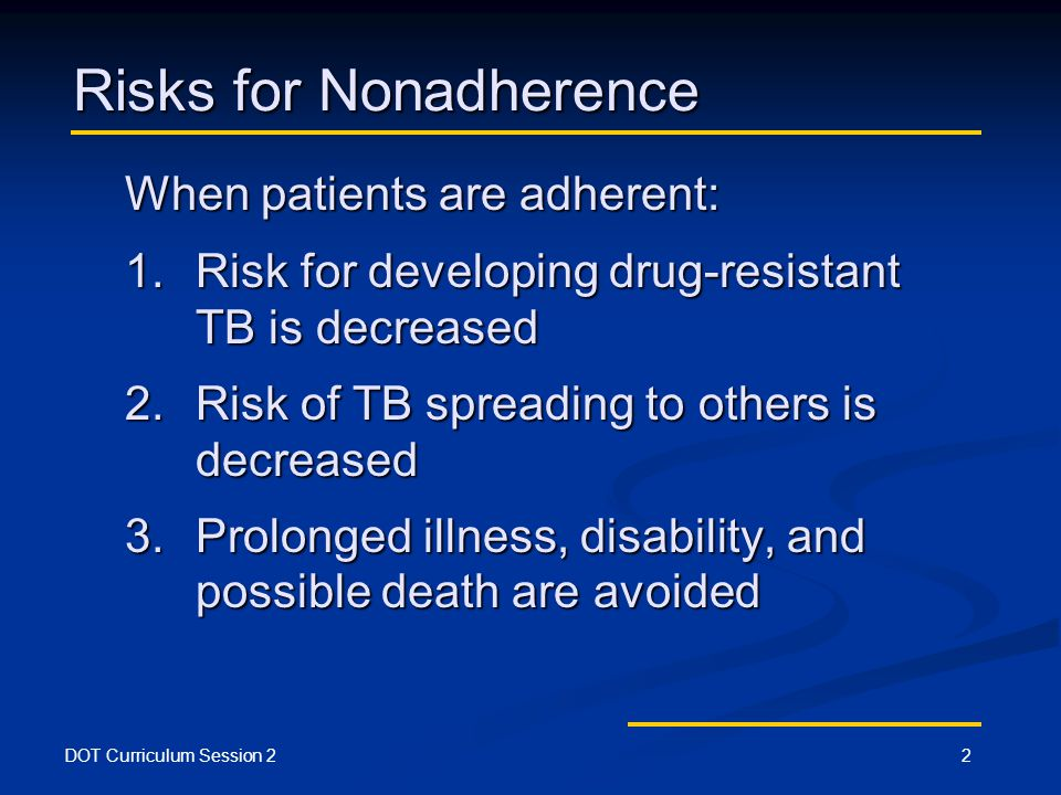 DOT Curriculum Session 22 Risks for Nonadherence When patients are adherent: 1.Risk for developing drug-resistant TB is decreased 2.Risk of TB spreading to others is decreased 3.Prolonged illness, disability, and possible death are avoided