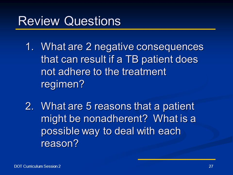 DOT Curriculum Session 227 Review Questions 1.What are 2 negative consequences that can result if a TB patient does not adhere to the treatment regimen.