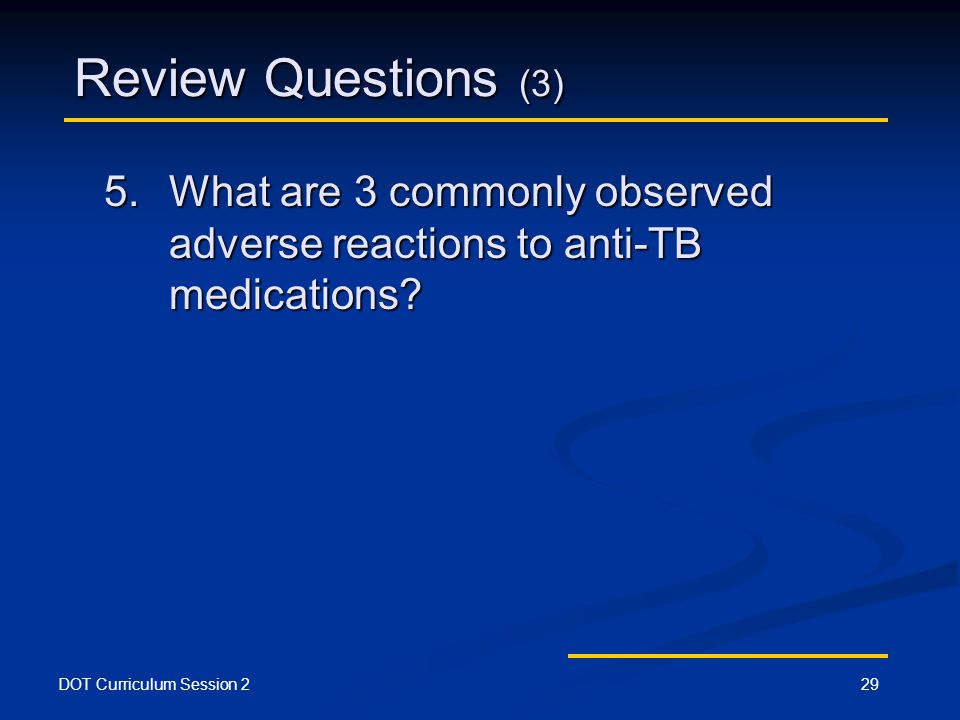 DOT Curriculum Session 229 Review Questions (3) 5.What are 3 commonly observed adverse reactions to anti-TB medications