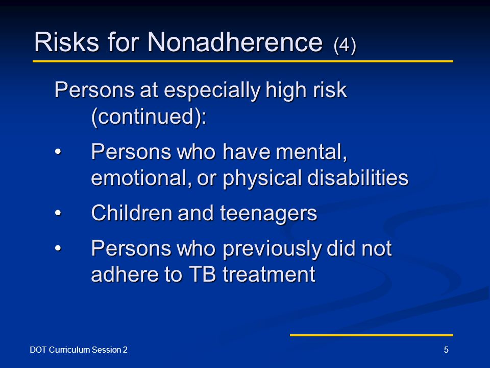 DOT Curriculum Session 25 Risks for Nonadherence (4) Persons at especially high risk (continued): Persons who have mental, emotional, or physical disabilitiesPersons who have mental, emotional, or physical disabilities Children and teenagersChildren and teenagers Persons who previously did not adhere to TB treatmentPersons who previously did not adhere to TB treatment