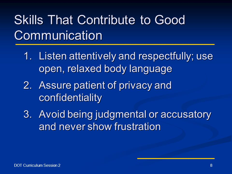 DOT Curriculum Session 28 Skills That Contribute to Good Communication 1.Listen attentively and respectfully; use open, relaxed body language 2.Assure patient of privacy and confidentiality 3.Avoid being judgmental or accusatory and never show frustration
