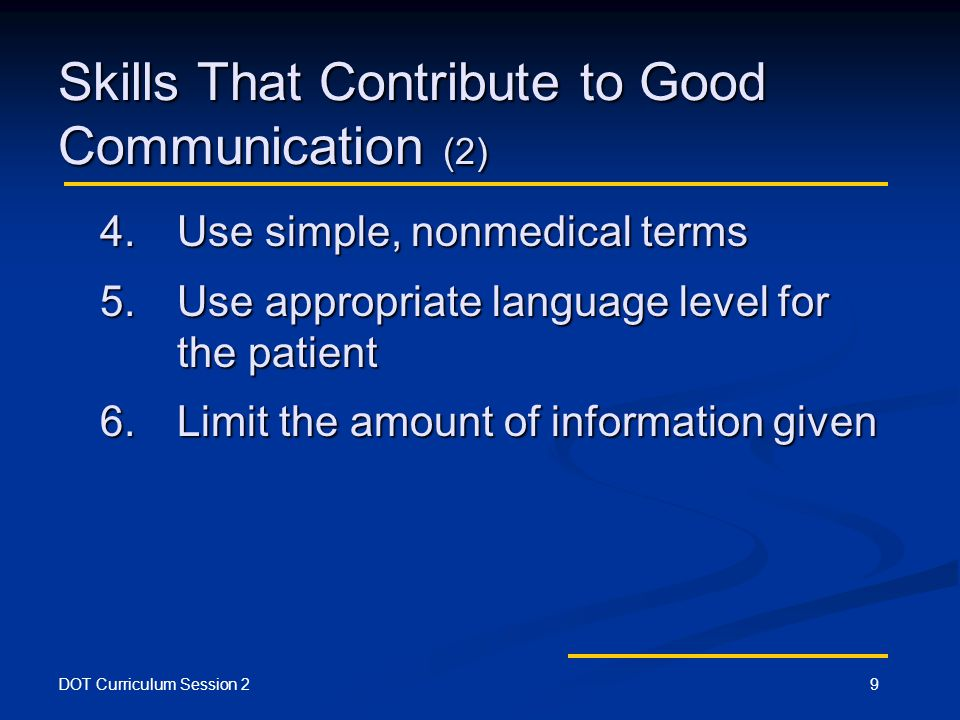 DOT Curriculum Session 29 Skills That Contribute to Good Communication (2) 4.Use simple, nonmedical terms 5.Use appropriate language level for the patient 6.Limit the amount of information given