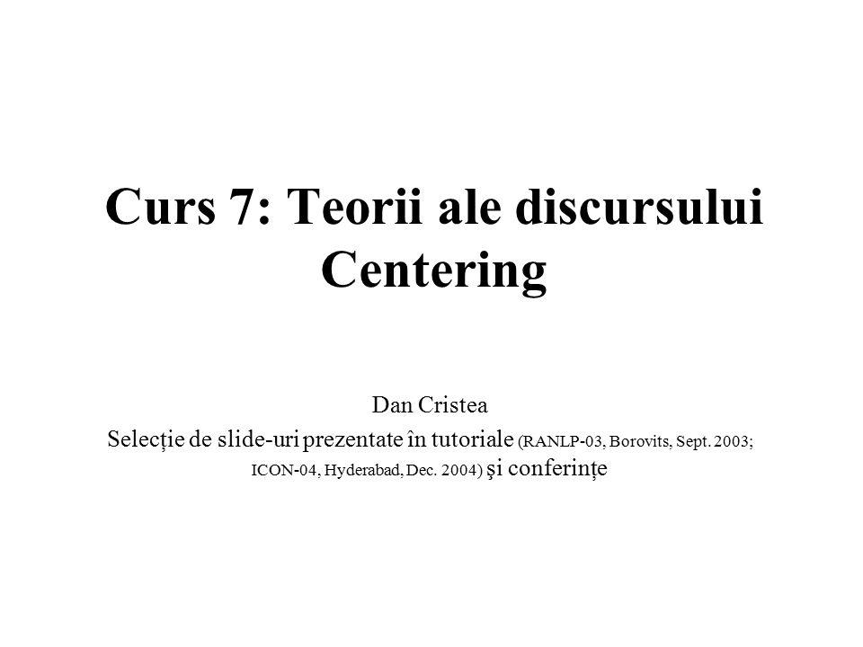 Curs 7: Teorii ale discursului Centering Dan Cristea Selecţie de slide-uri prezentate în tutoriale (RANLP-03, Borovits, Sept. 2003; ICON-04, Hyderabad