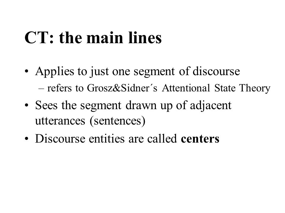 CT: the main lines Applies to just one segment of discourse –refers to Grosz&Sidner´s Attentional State Theory Sees the segment drawn up of adjacent utterances (sentences) Discourse entities are called centers