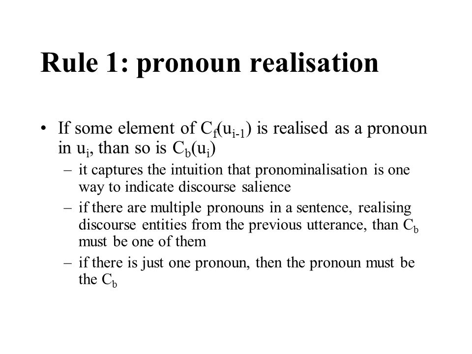 Rule 1: pronoun realisation If some element of C f (u i-1 ) is realised as a pronoun in u i, than so is C b (u i ) –it captures the intuition that pro