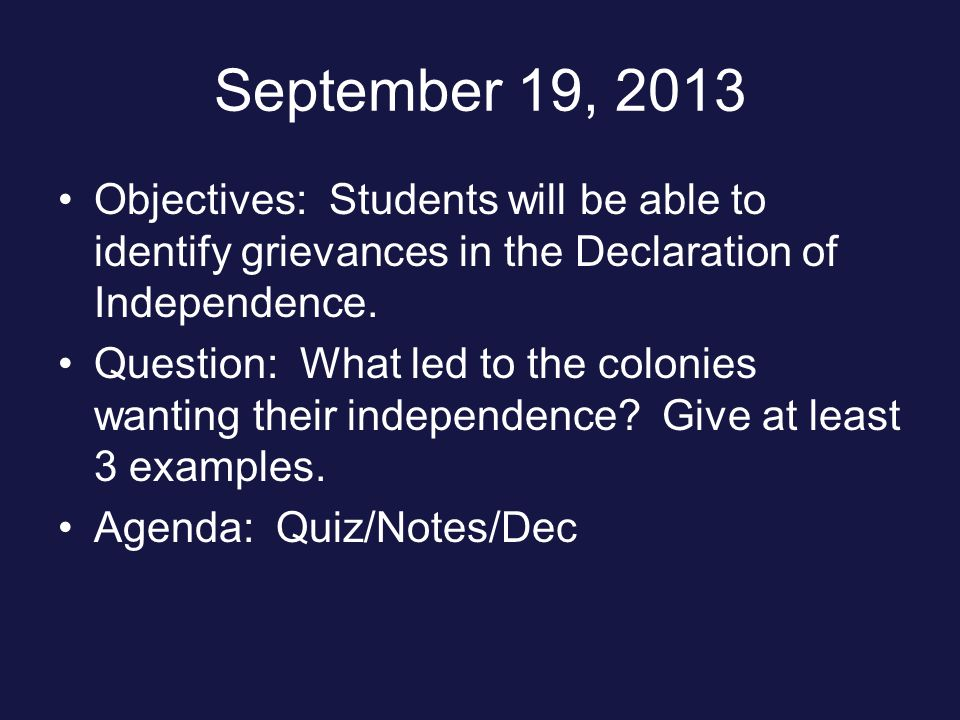 September 19, 2013 Objectives: Students will be able to identify grievances in the Declaration of Independence.