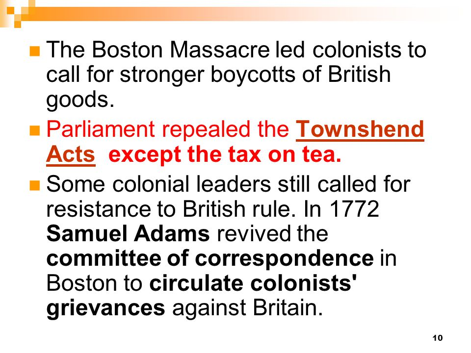10 The Boston Massacre led colonists to call for stronger boycotts of British goods. Parliament repealed the Townshend Acts except the tax on tea.Town