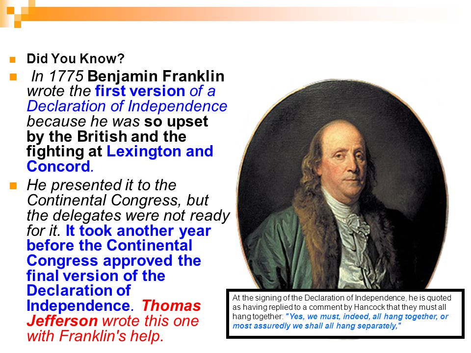 11 Did You Know? In 1775 Benjamin Franklin wrote the first version of a Declaration of Independence because he was so upset by the British and the fig