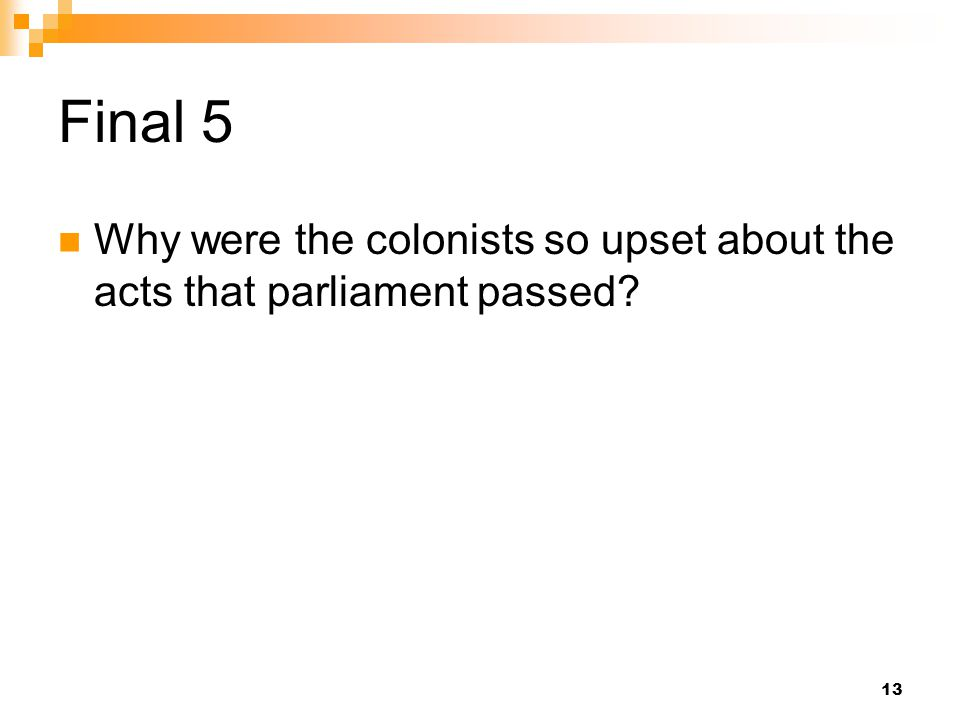 Final 5 Why were the colonists so upset about the acts that parliament passed? 13