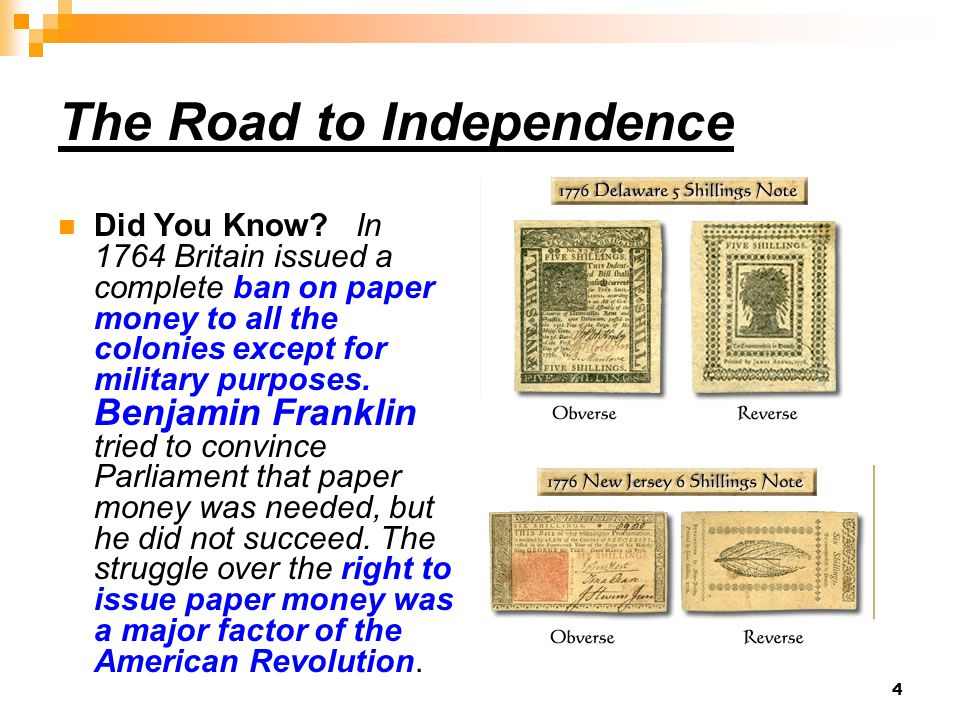 4 The Road to Independence Did You Know? In 1764 Britain issued a complete ban on paper money to all the colonies except for military purposes. Benjam