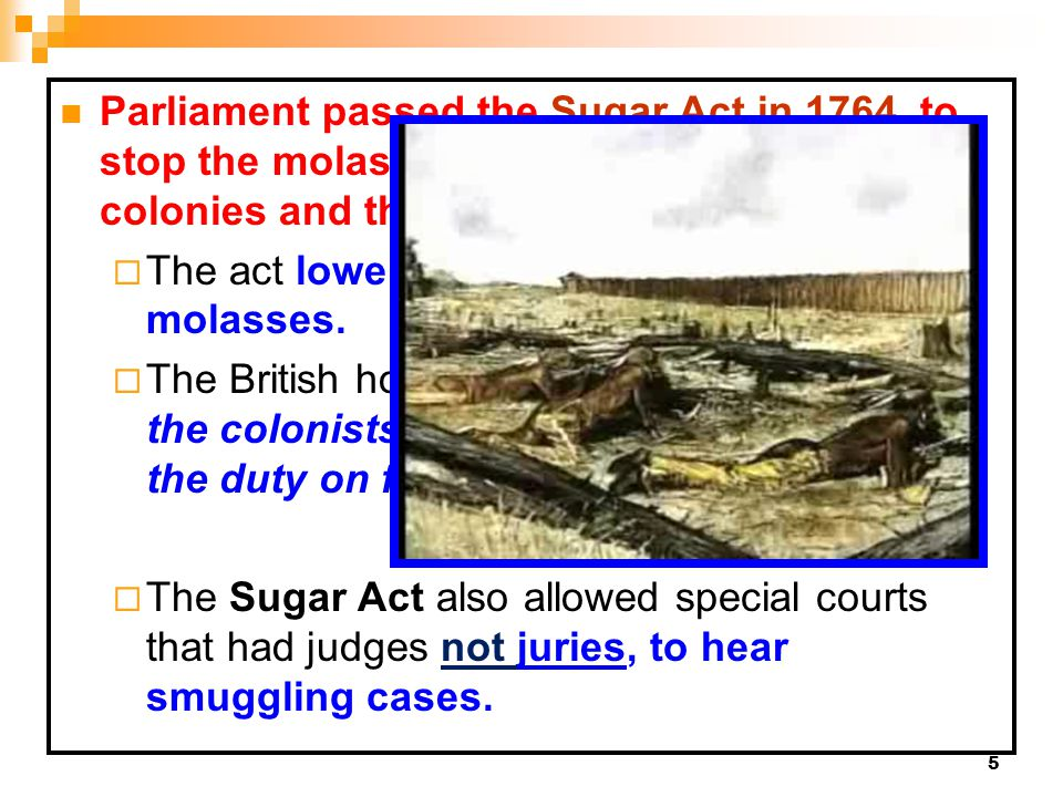 5 Parliament passed the Sugar Act in 1764 to stop the molasses smuggling between the colonies and the French West Indies.Sugar Act in 1764  The act l