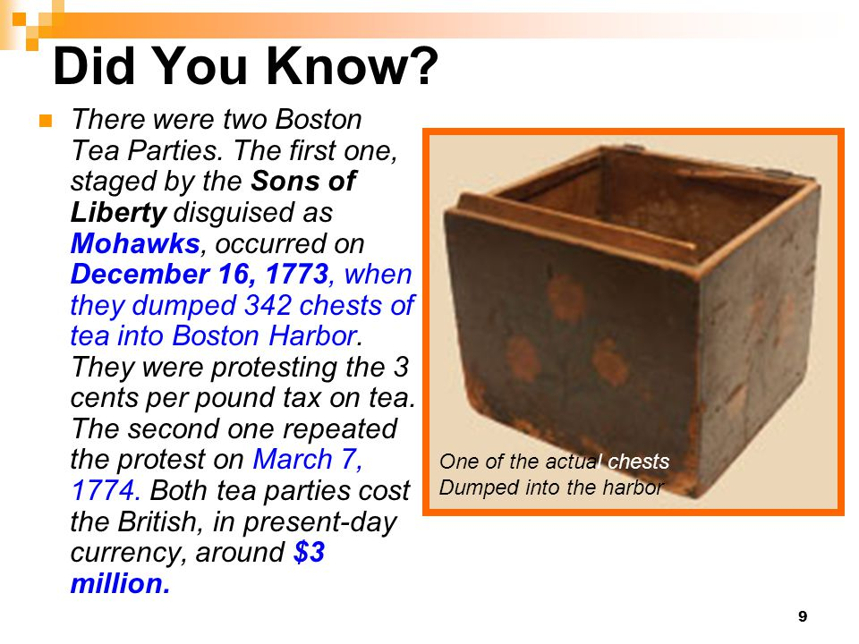 9 Did You Know? There were two Boston Tea Parties. The first one, staged by the Sons of Liberty disguised as Mohawks, occurred on December 16, 1773, w
