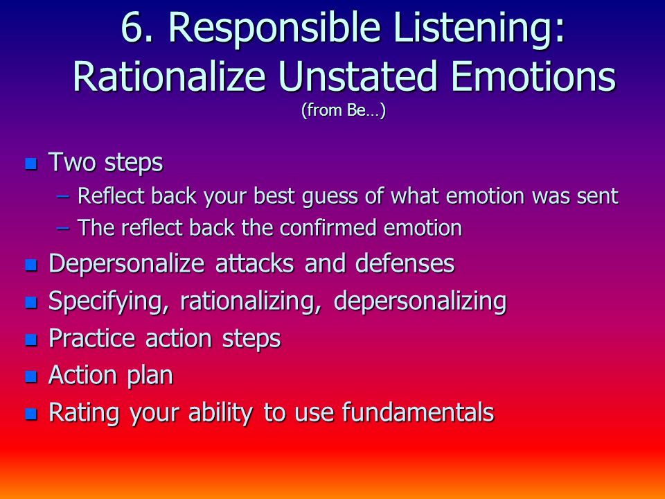 6. Responsible Listening: Rationalize Unstated Emotions (from Be…) n Two steps –Reflect back your best guess of what emotion was sent –The reflect bac