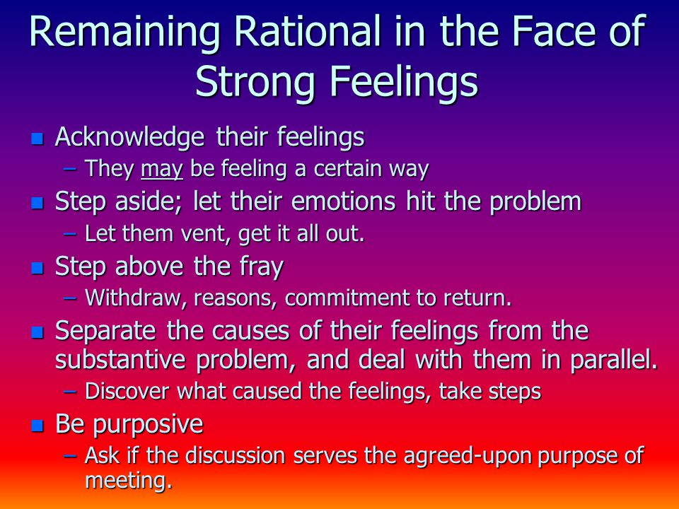 Remaining Rational in the Face of Strong Feelings n Acknowledge their feelings –They may be feeling a certain way n Step aside; let their emotions hit