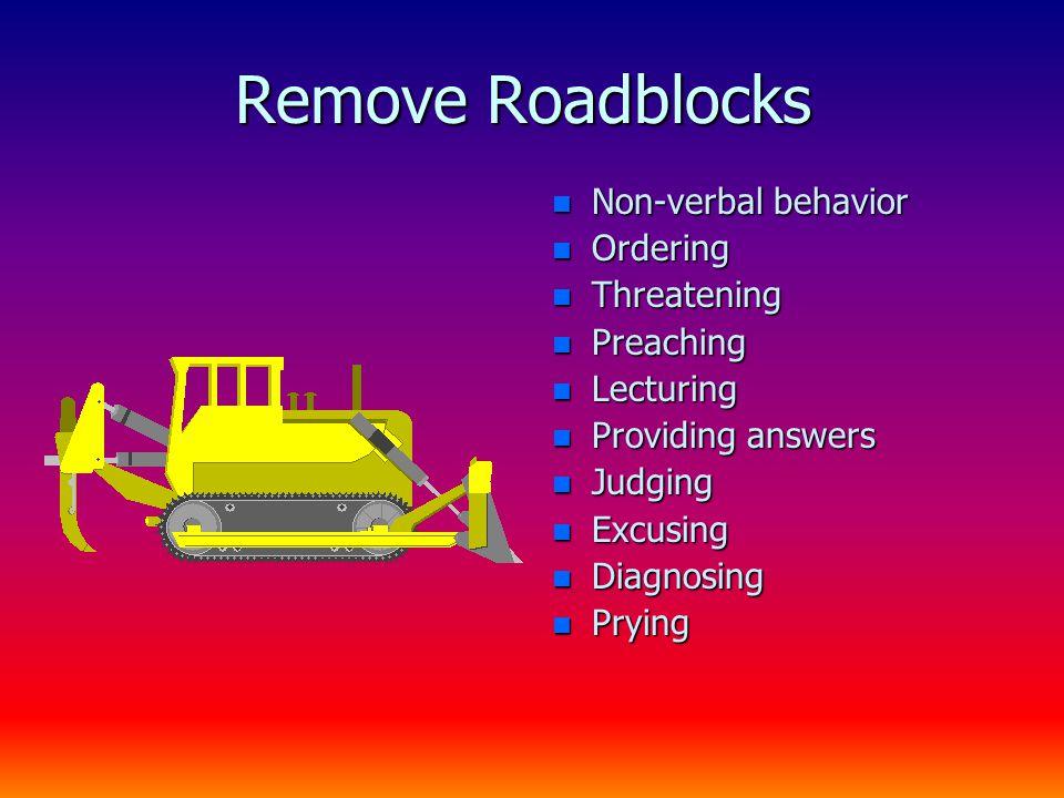 Remove Roadblocks n Non-verbal behavior n Ordering n Threatening n Preaching n Lecturing n Providing answers n Judging n Excusing n Diagnosing n Prying
