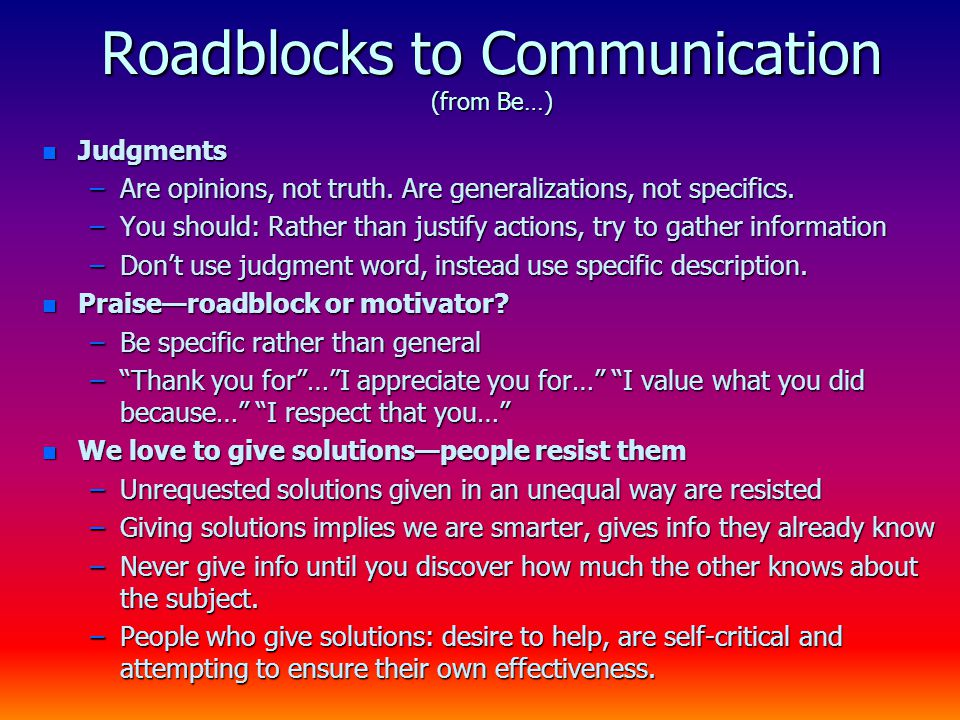 Roadblocks to Communication (from Be…) n Judgments –Are opinions, not truth. Are generalizations, not specifics. –You should: Rather than justify acti