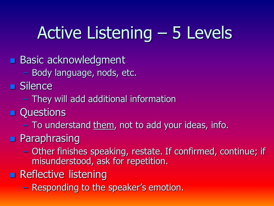 Active Listening – 5 Levels n Basic acknowledgment –Body language, nods, etc. n Silence –They will add additional information n Questions –To understa