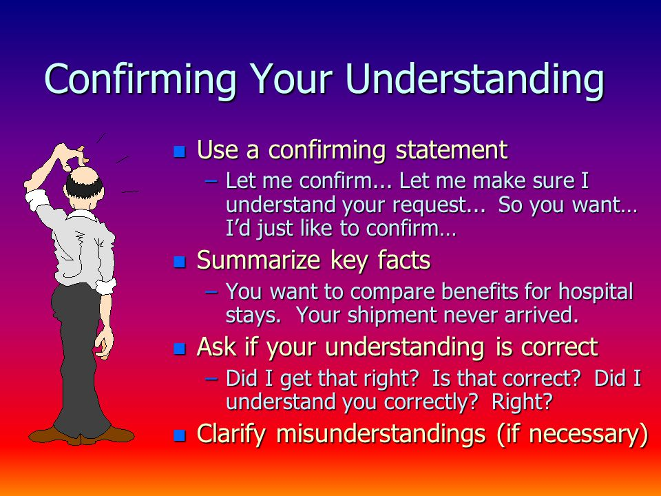 Confirming Your Understanding n Use a confirming statement –Let me confirm...