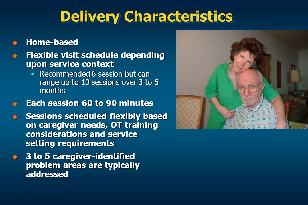 Delivery Characteristics  Home-based  Flexible visit schedule depending upon service context  Recommended 6 session but can range up to 10 sessions over 3 to 6 months  Each session 60 to 90 minutes  Sessions scheduled flexibly based on caregiver needs, OT training considerations and service setting requirements  3 to 5 caregiver-identified problem areas are typically addressed