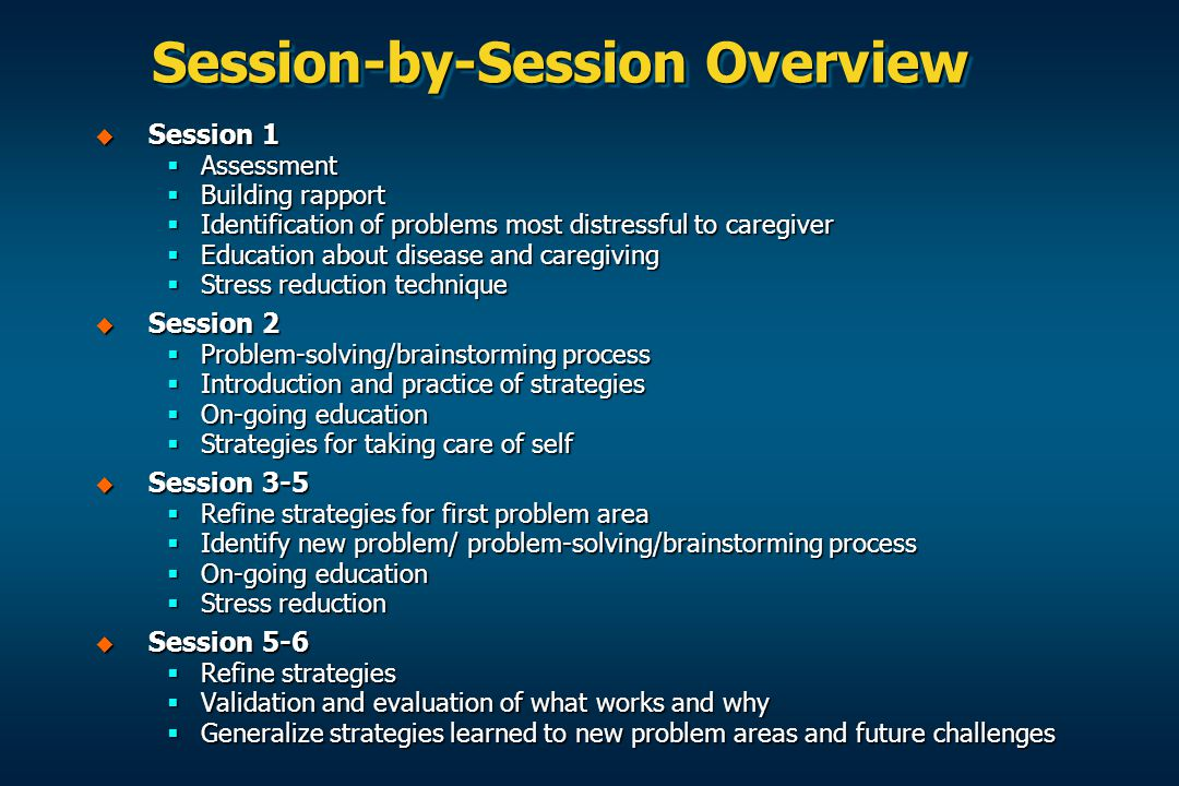 Session-by-Session Overview  Session 1  Assessment  Building rapport  Identification of problems most distressful to caregiver  Education about disease and caregiving  Stress reduction technique  Session 2  Problem-solving/brainstorming process  Introduction and practice of strategies  On-going education  Strategies for taking care of self  Session 3-5  Refine strategies for first problem area  Identify new problem/ problem-solving/brainstorming process  On-going education  Stress reduction  Session 5-6  Refine strategies  Validation and evaluation of what works and why  Generalize strategies learned to new problem areas and future challenges
