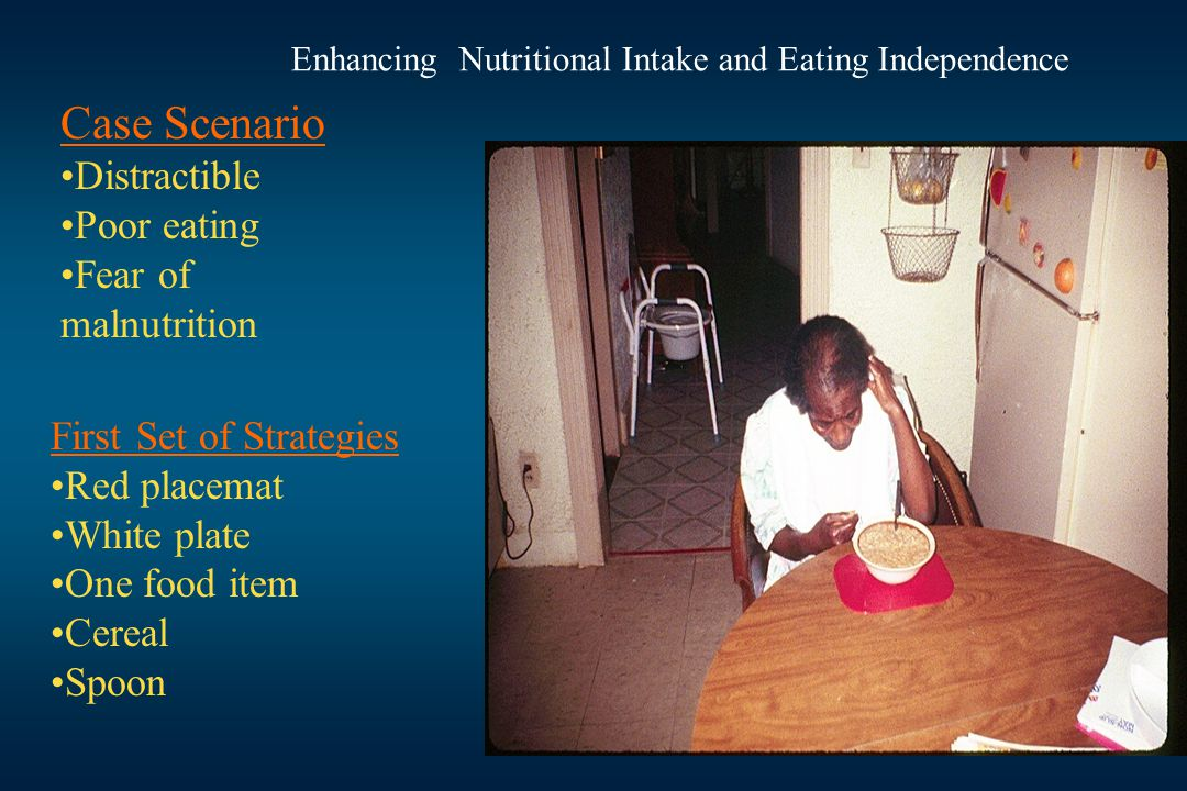 Case Scenario Distractible Poor eating Fear of malnutrition First Set of Strategies Red placemat White plate One food item Cereal Spoon Enhancing Nutritional Intake and Eating Independence