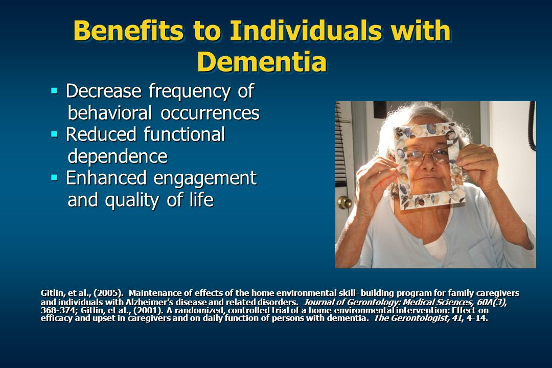 Benefits to Individuals with Dementia  Decrease frequency of behavioral occurrences behavioral occurrences  Reduced functional dependence dependence  Enhanced engagement and quality of life and quality of life Gitlin, et al., (2005).