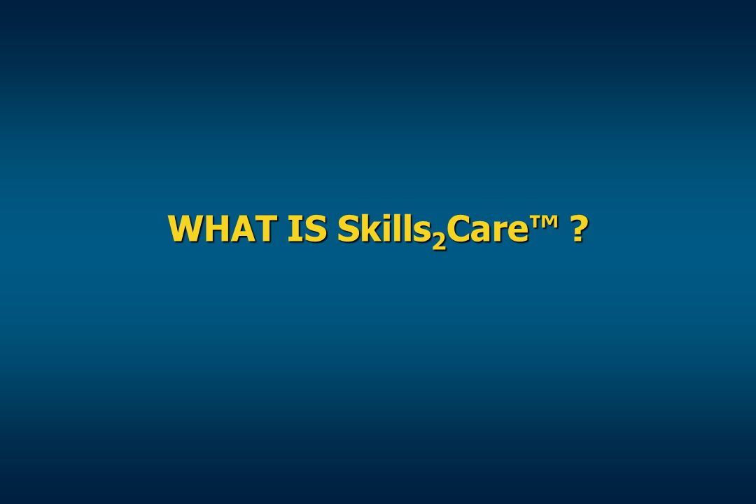 WHAT IS Skills 2 Care™ ?