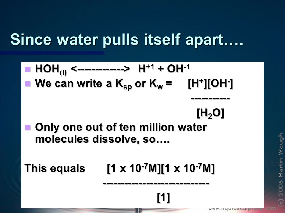 Water has a K w = 1 x 10 -14 M Once again, this means only one out of every ten million water molecules breaks apart.