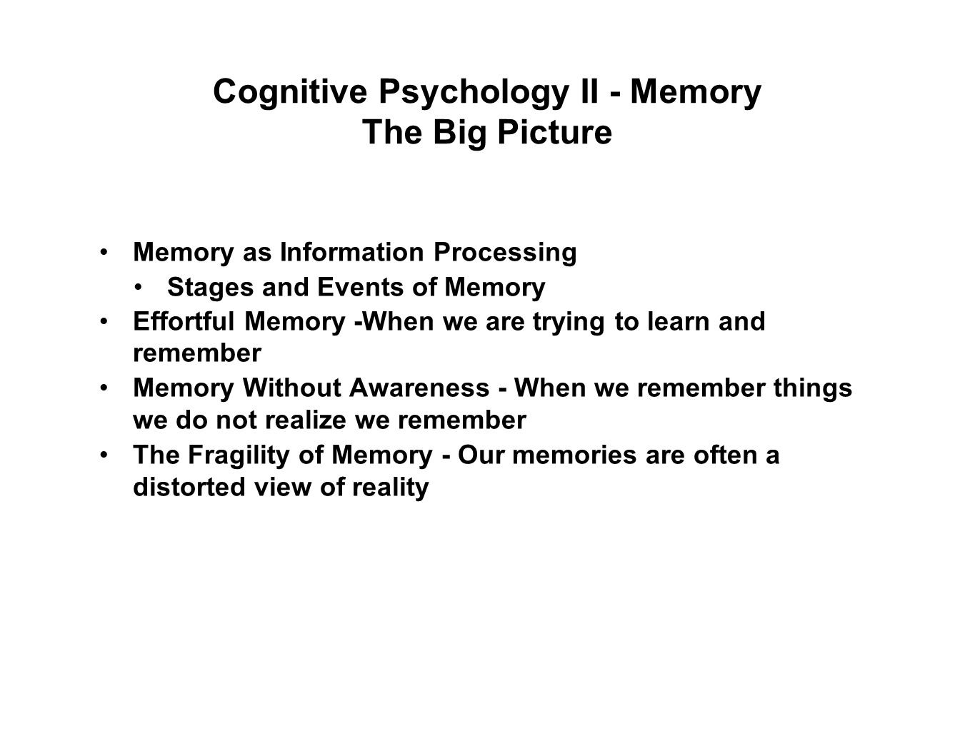 Cognitive Psychology II - Memory The Big Picture Memory as Information Processing Stages and Events of Memory Effortful Memory -When we are trying to