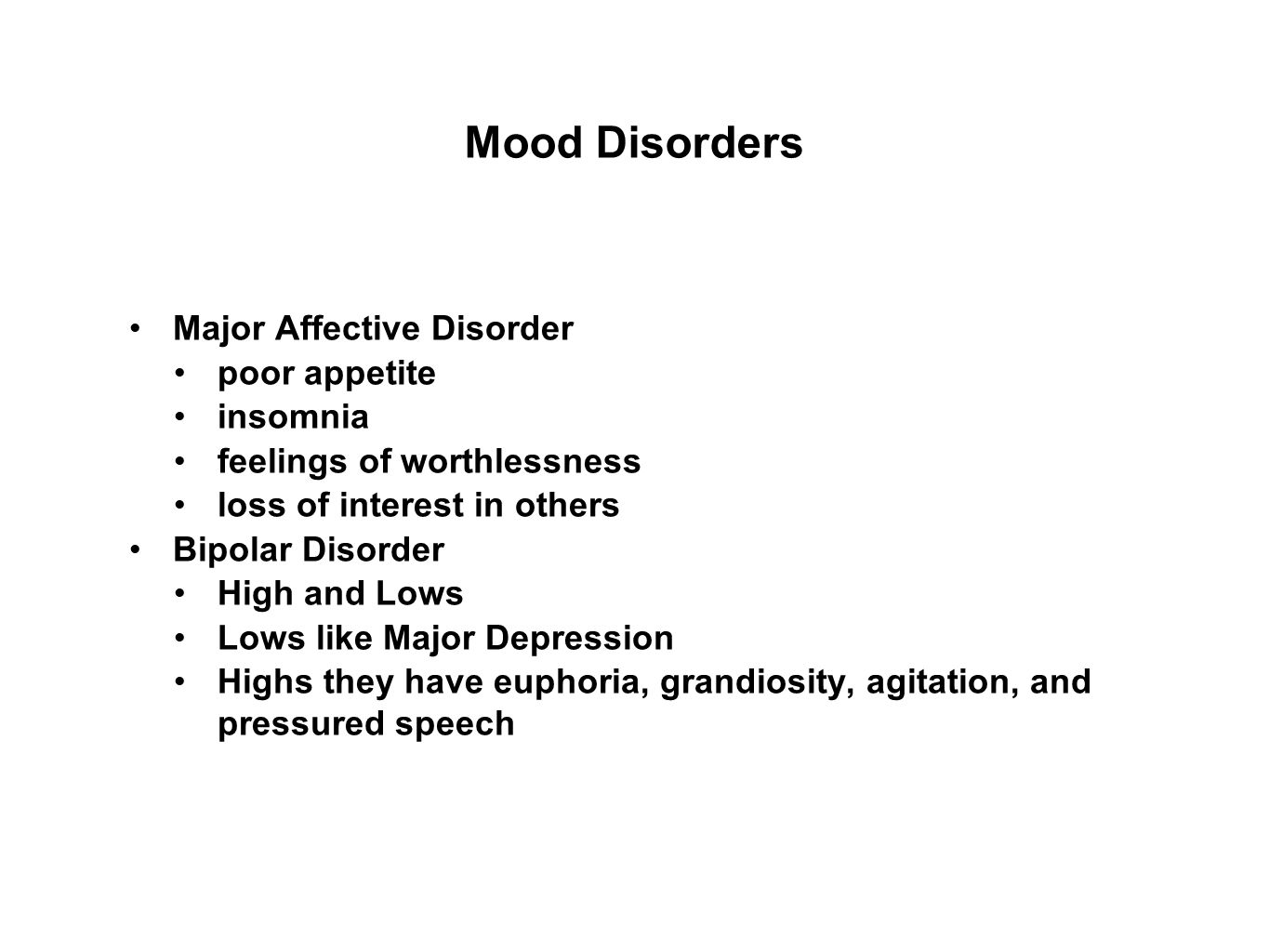 Mood Disorders Major Affective Disorder poor appetite insomnia feelings of worthlessness loss of interest in others Bipolar Disorder High and Lows Lows like Major Depression Highs they have euphoria, grandiosity, agitation, and pressured speech