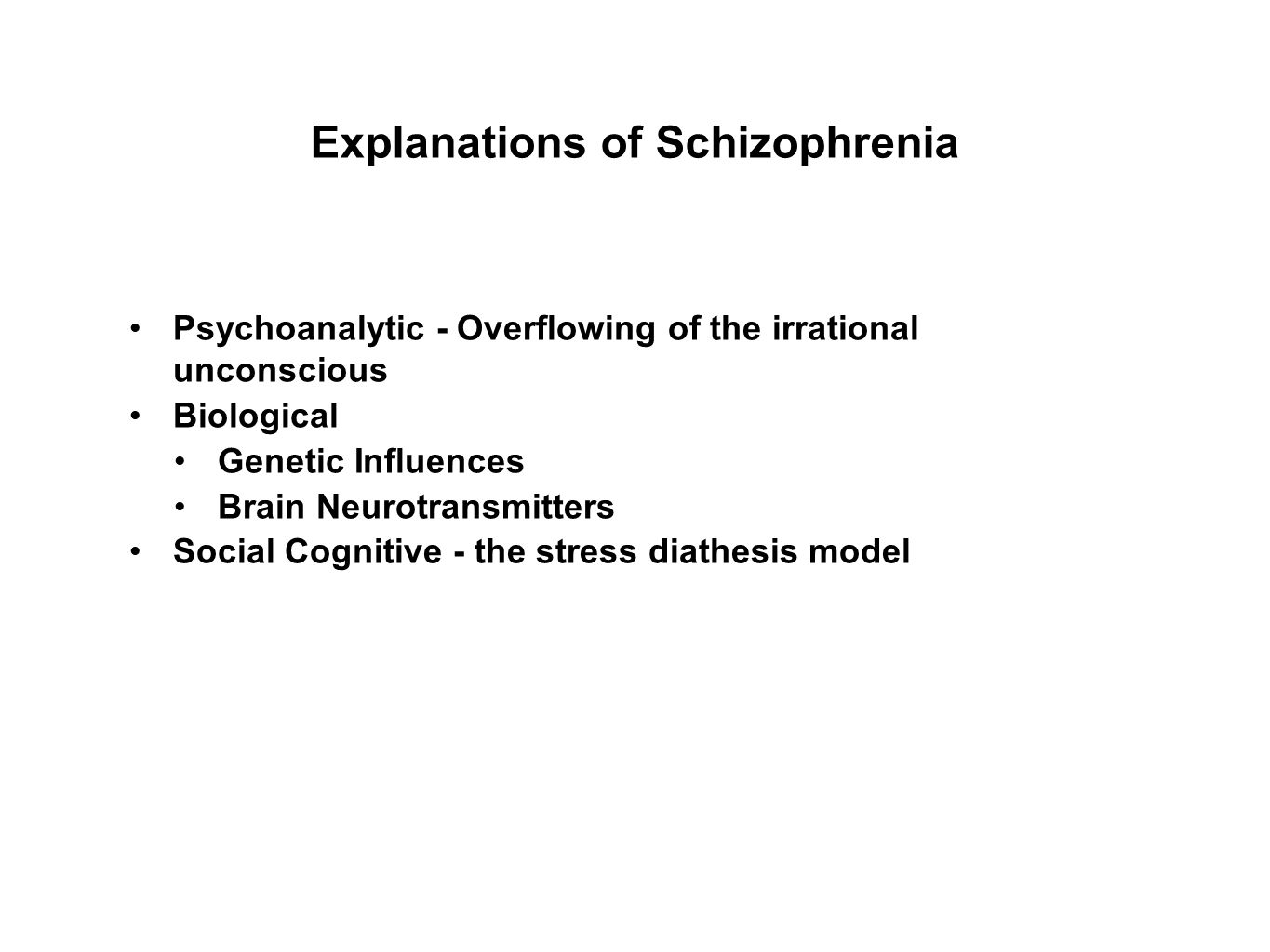 Explanations of Schizophrenia Psychoanalytic - Overflowing of the irrational unconscious Biological Genetic Influences Brain Neurotransmitters Social Cognitive - the stress diathesis model