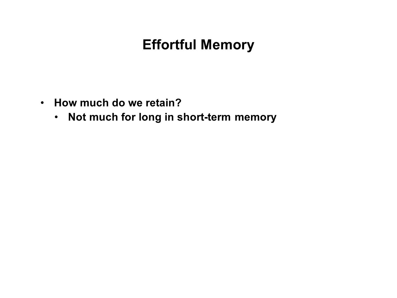 Effortful Memory How much do we retain? Not much for long in short-term memory